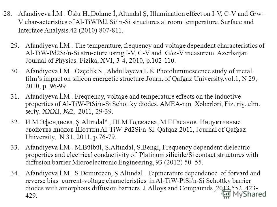 28.Afandiyeva İ.M. Üslü H.,Dökme İ, Altındal Ş, Illumination effect on I-V, C-V and G/w- V char-acteristics of Al-TiWPd2 Si/ n-Si structures at room temperature. Surface and Interface Analysis.42 (2010) 807-811. 29.Afandiyeva İ.M. The temperature, fr