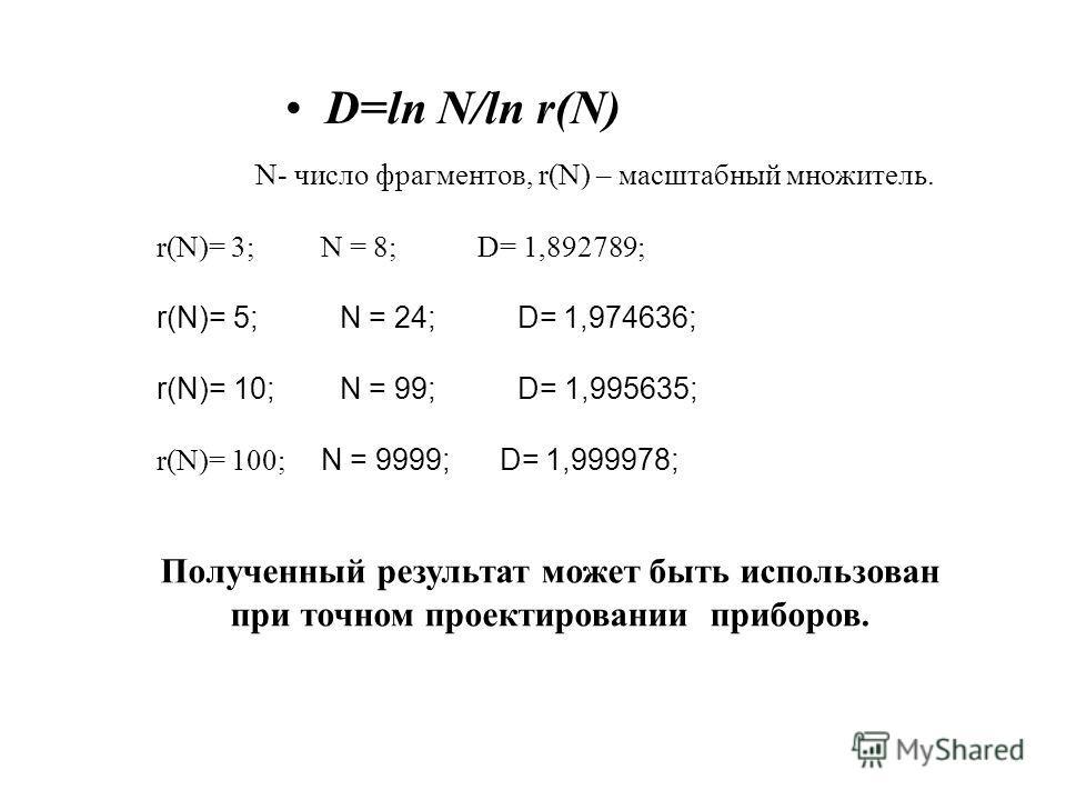 D=ln N/ln r(N) N- число фрагментов, r(N) – масштабный множитель. r(N)= 3; N = 8; D= 1,892789; r(N)= 5; N = 24; D= 1,974636; r(N)= 10; N = 99; D= 1,995635; r(N)= 100; N = 9999; D= 1,999978; Полученный результат может быть использован при точном проект