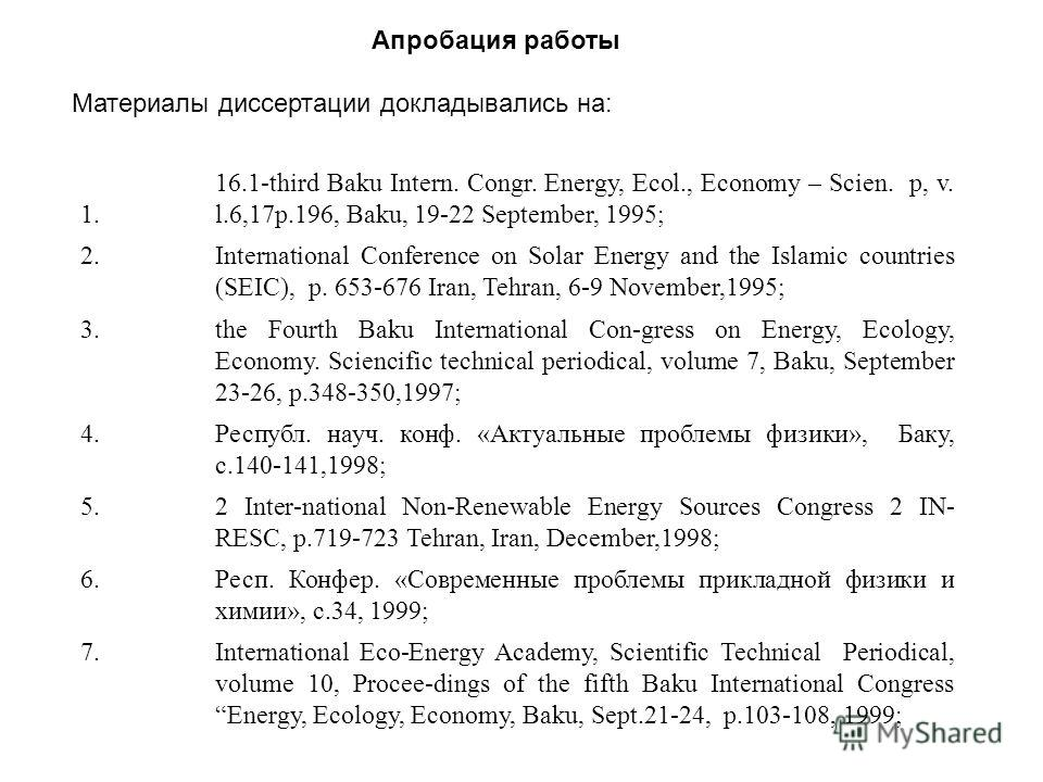 Апробация работы Материалы диссертации докладывались на: 1. 16.1-third Baku Intern. Congr. Energy, Ecol., Economy – Scien. p, v. l.6,17p.196, Baku, 19-22 September, 1995; 2.International Conference on Solar Energy and the Islamic countries (SEIC), p.