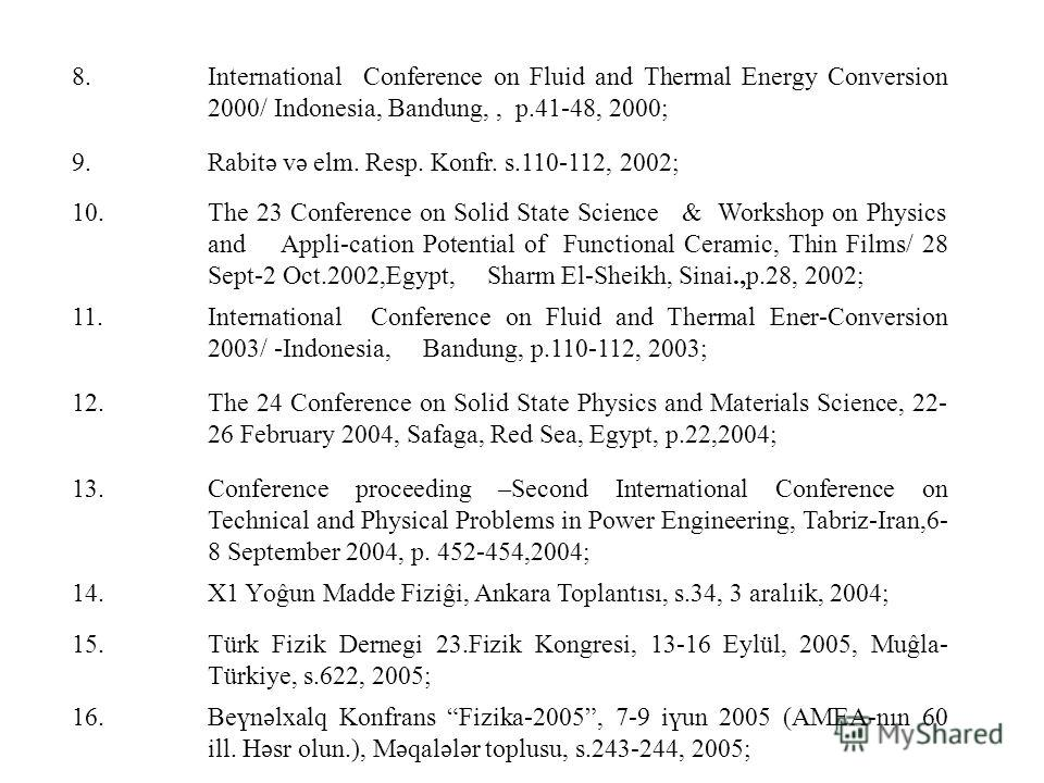 8.International Conference on Fluid and Thermal Energy Conversion 2000/ Indonesia, Bandung,, p.41-48, 2000; 9.Rabitə və elm. Resp. Konfr. s.110-112, 2002; 10.The 23 Conference оn Solid State Science & Workshop on Physics and Appli-cation Potential of