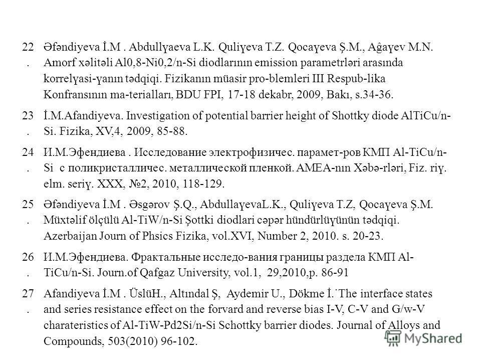22. Əfəndiyeva İ.M. Abdullүaeva L.K. Quliүeva T.Z. Qocaүeva Ş.M., Aĝaүev M.N. Amorf xəlitəli Al0,8-Ni0,2/n-Si diodlarının emission parametrləri arasında korrelүasi-үanın tədqiqi. Fizikanın müasir pro-blemleri III Respub-lika Konfransının ma-teriallar