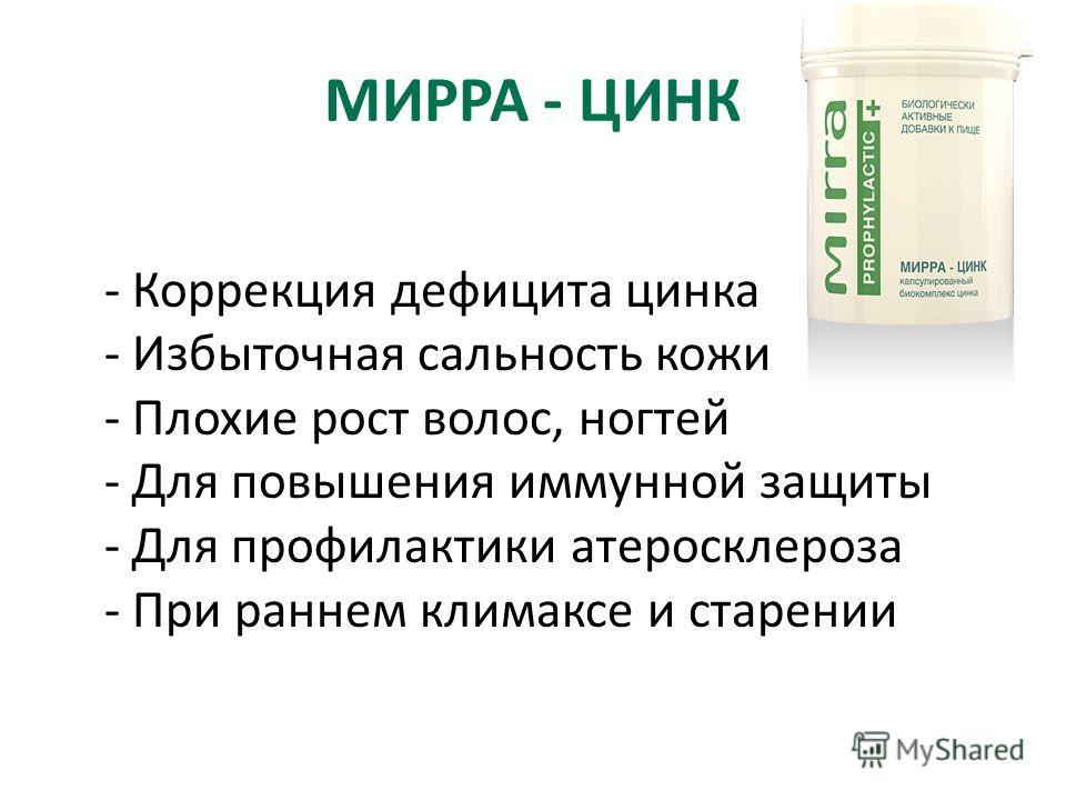МИРРА - ЦИНК - Коррекция дефицита цинка - Избыточная cальность кожи - Плохие рост волос, ногтей - Для повышения иммунной защиты - Для профилактики атеросклероза - При раннем климаксе и старении