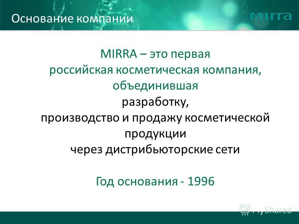 , MIRRA – это первая российская косметическая компания, объединившая разработку, производство и продажу косметической продукции через дистрибьюторские сети Год основания - 1996 Основание компании