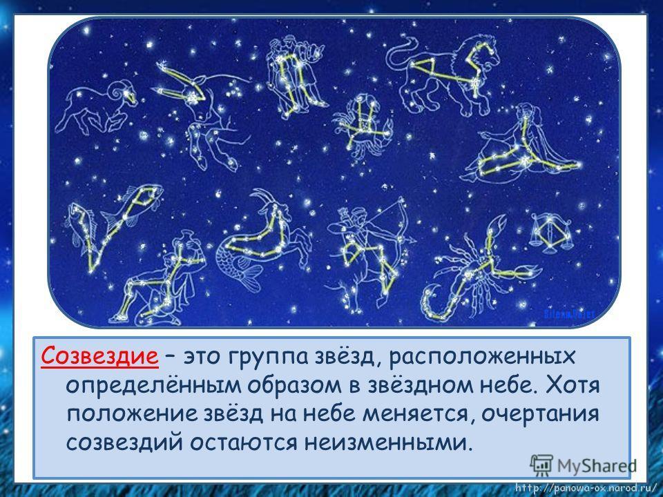 Созвездие – это группа звёзд, расположенных определённым образом в звёздном небе. Хотя положение звёзд на небе меняется, очертания созвездий остаются неизменными.