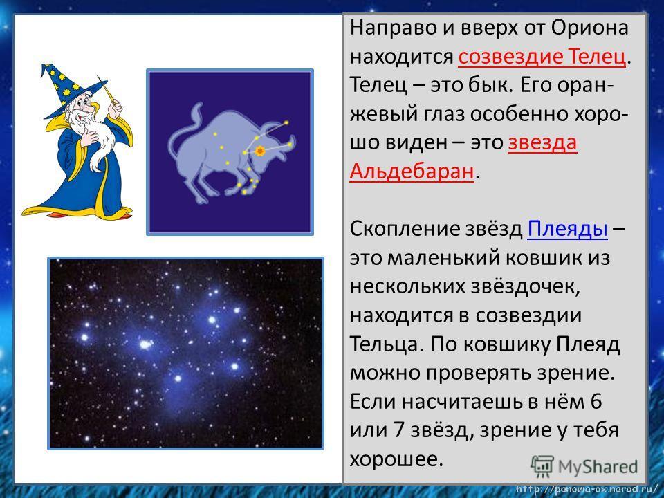 Направо и вверх от Ориона находится созвездие Телец. Телец – это бык. Его оран- жевый глаз особенно хоро- шо виден – это звезда Альдебаран. Скопление звёзд Плеяды – это маленький ковшик из нескольких звёздочек, находится в созвездии Тельца. По ковшик