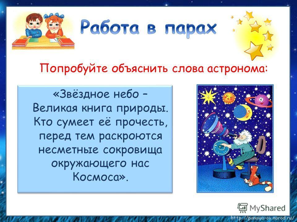 «Звёздное небо – Великая книга природы. Кто сумеет её прочесть, перед тем раскроются несметные сокровища окружающего нас Космоса». Попробуйте объяснить слова астронома: