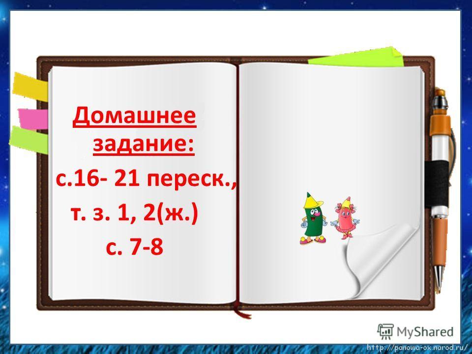 Домашнее задание: с.16- 21 переск., т. з. 1, 2(ж.) с. 7-8