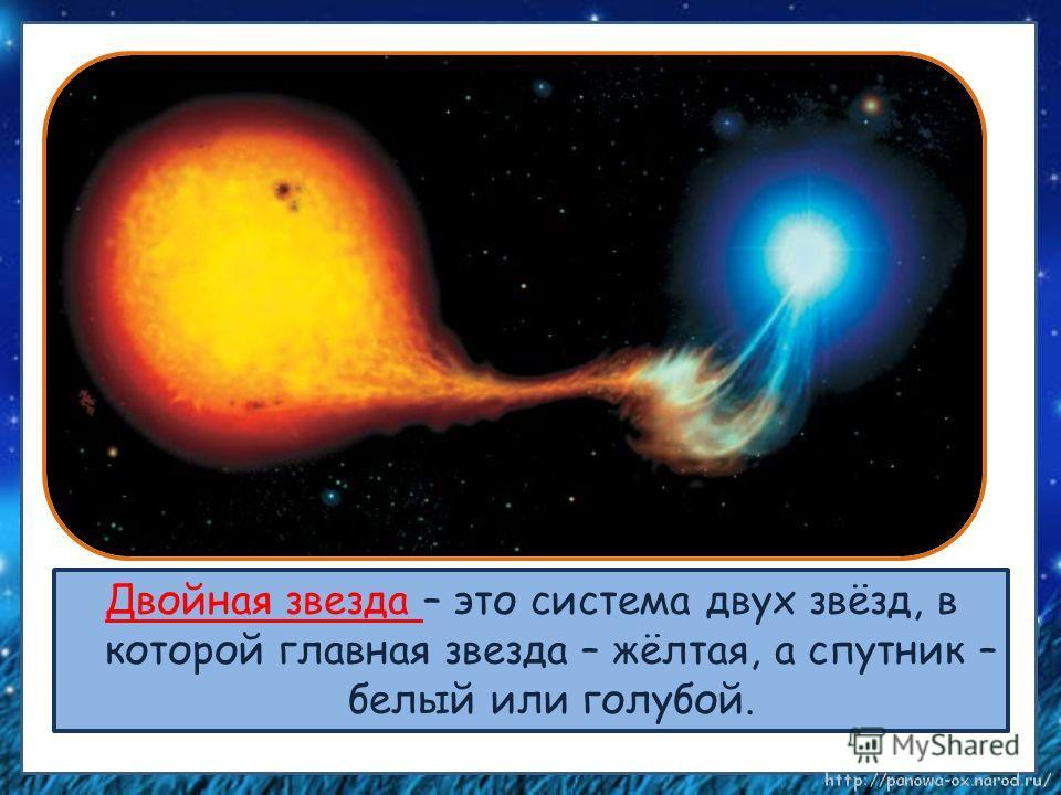 Двойная звезда – это система двух звёзд, в которой главная звезда – жёлтая, а спутник – белый или голубой.