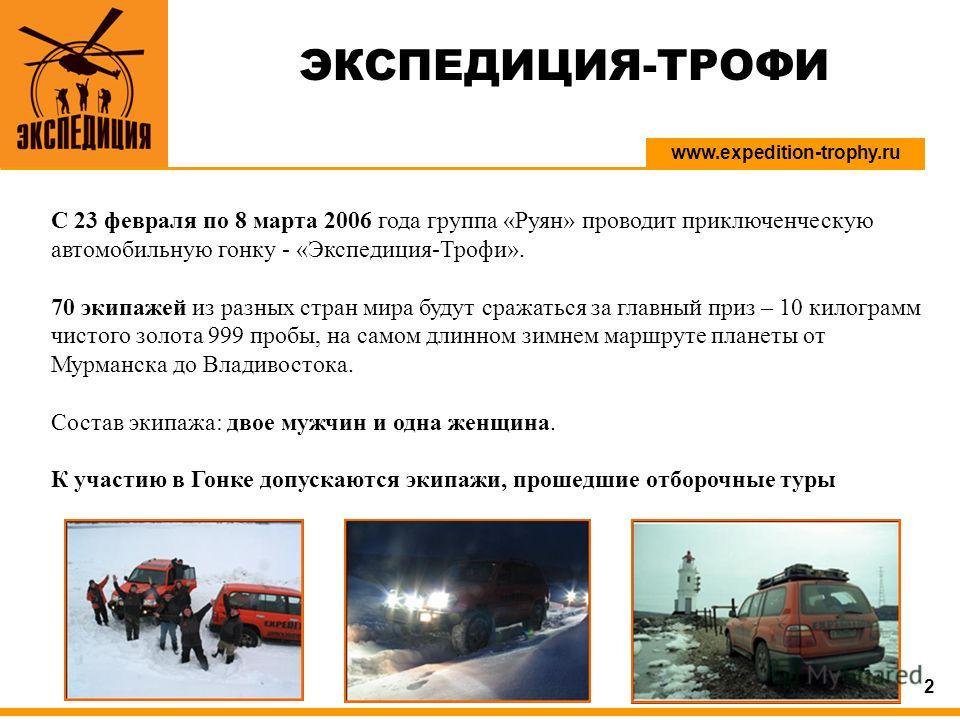 www.expedition-trophy.ru 2 С 23 февраля по 8 марта 2006 года группа «Руян» проводит приключенческую автомобильную гонку - «Экспедиция-Трофи». 70 экипажей из разных стран мира будут сражаться за главный приз – 10 килограмм чистого золота 999 пробы, на