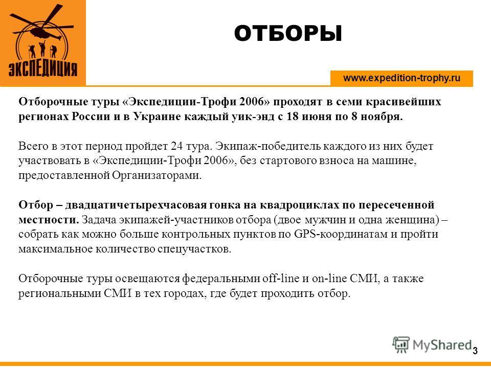 www.expedition-trophy.ru 3 Отборочные туры «Экспедиции-Трофи 2006» проходят в семи красивейших регионах России и в Украине каждый уик-энд с 18 июня по 8 ноября. Всего в этот период пройдет 24 тура. Экипаж-победитель каждого из них будет участвовать в