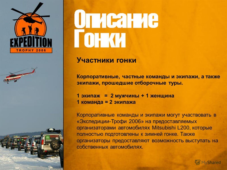 Участники гонки Корпоративные, частные команды и экипажи, а также экипажи, прошедшие отборочные туры. 1 экипаж = 2 мужчины + 1 женщина 1 команда = 2 экипажа Корпоративные команды и экипажи могут участвовать в «Экспедиции-Трофи 2006» на предоставляемы