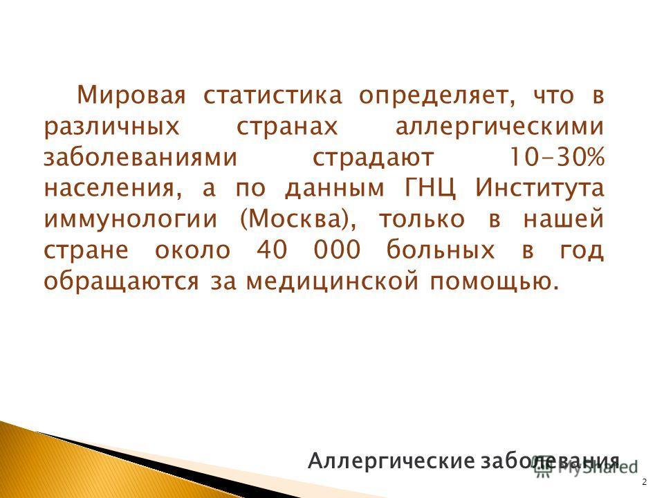 Аллергические заболевания Мировая статистика определяет, что в различных странах аллергическими заболеваниями страдают 10-30% населения, а по данным ГНЦ Института иммунологии (Москва), только в нашей стране около 40 000 больных в год обращаются за ме