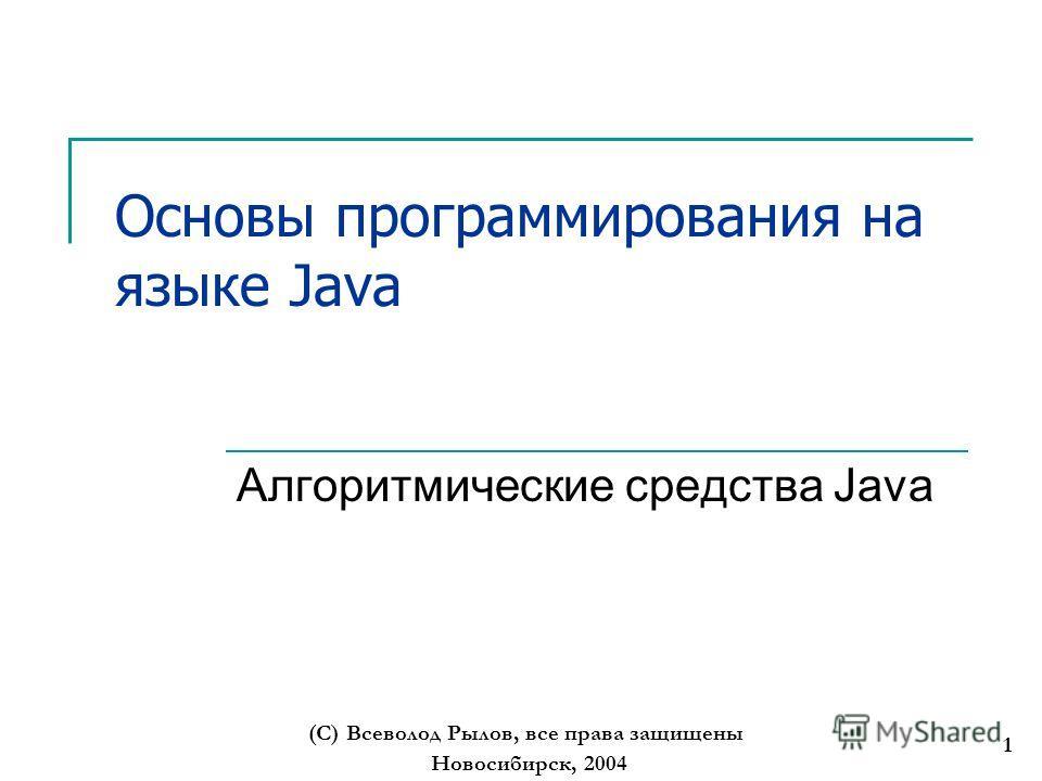Новосибирск, 2004 (С) Всеволод Рылов, все права защищены 1 Основы программирования на языке Java Алгоритмические средства Java