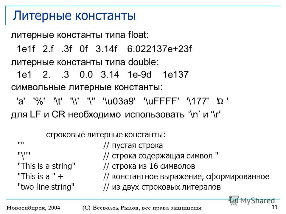 Новосибирск, 2004 (С) Всеволод Рылов, все права защищены 11 Литерные константы литерные константы типа float: 1e1f 2.f.3f 0f 3.14f 6.022137e+23f литерные константы типа double: 1e1 2..3 0.0 3.14 1e-9d 1e137 символьные литерные константы: 'a' '%' '\t'
