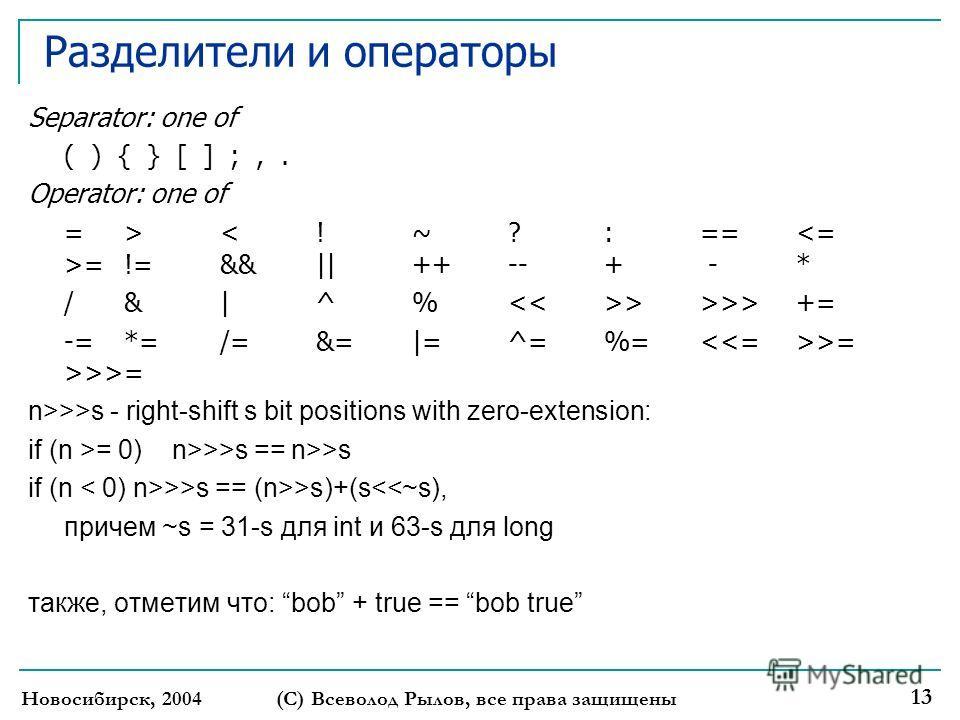 Новосибирск, 2004 (С) Всеволод Рылов, все права защищены 13 Разделители и операторы Separator: one of ( ) { } [ ] ;,. Operator: one of => = !=&& || ++ -- + - * / & | ^ % > >>> += -= *= /= &= |= ^= %= >= >>>= n>>>s - right-shift s bit positions with z
