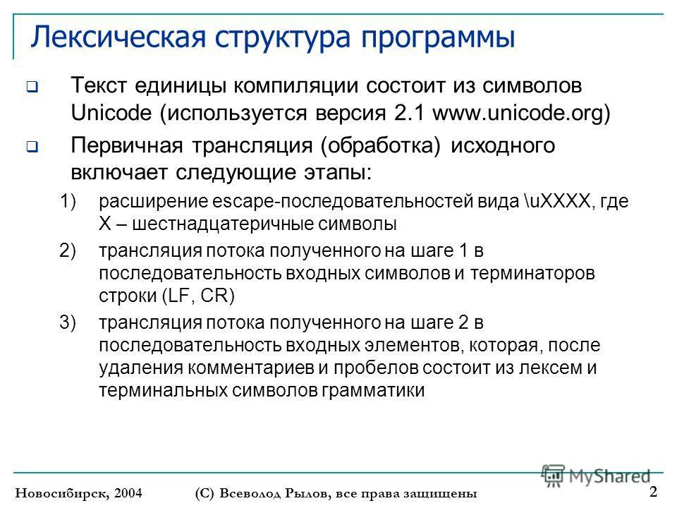 Новосибирск, 2004 (С) Всеволод Рылов, все права защищены 2 Лексическая структура программы Текст единицы компиляции состоит из символов Unicode (используется версия 2.1 www.unicode.org) Первичная трансляция (обработка) исходного включает следующие эт