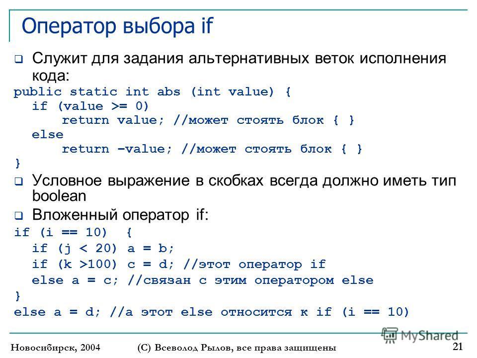 Новосибирск, 2004 (С) Всеволод Рылов, все права защищены 21 Оператор выбора if Служит для задания альтернативных веток исполнения кода: public static int abs (int value) { if (value >= 0) return value; //может стоять блок { } else return –value; //мо