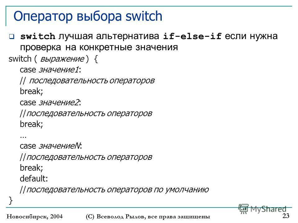 Новосибирск, 2004 (С) Всеволод Рылов, все права защищены 23 Оператор выбора switch switch лучшая альтернатива if-else-if если нужна проверка на конкретные значения switch ( выражение ) { case значение1: // последовательность операторов break; case зн