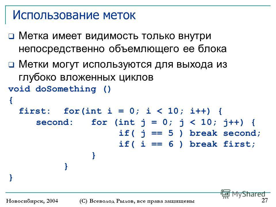 Новосибирск, 2004 (С) Всеволод Рылов, все права защищены 27 Использование меток Метка имеет видимость только внутри непосредственно объемлющего ее блока Метки могут используются для выхода из глубоко вложенных циклов void doSomething () { first: for(