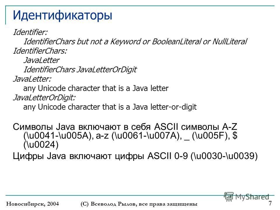 Новосибирск, 2004 (С) Всеволод Рылов, все права защищены 7 Идентификаторы Identifier: IdentifierChars but not a Keyword or BooleanLiteral or NullLiteral IdentifierChars: JavaLetter IdentifierChars JavaLetterOrDigit JavaLetter: any Unicode character t