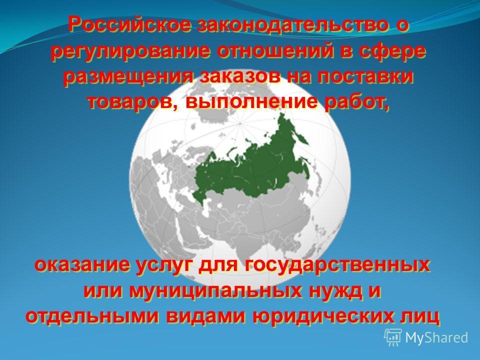 Российское законодательство о регулирование отношений в сфере размещения заказов на поставки товаров, выполнение работ, оказание услуг для государственных или муниципальных нужд и отдельными видами юридических лиц