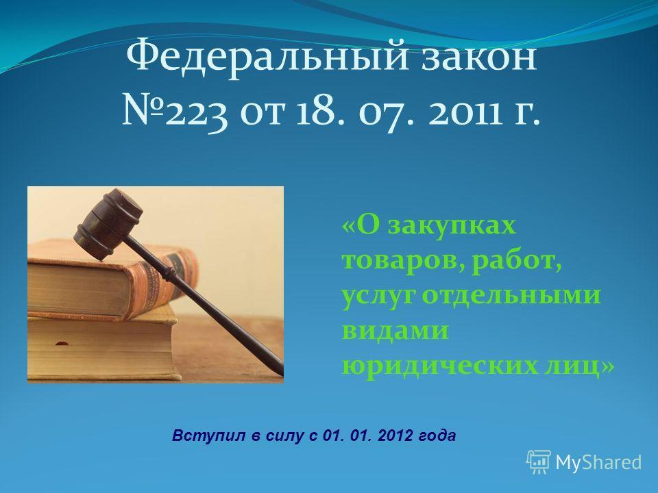 Федеральный закон 223 от 18. 07. 2011 г. «О закупках товаров, работ, услуг отдельными видами юридических лиц» Вступил в силу с 01. 01. 2012 года