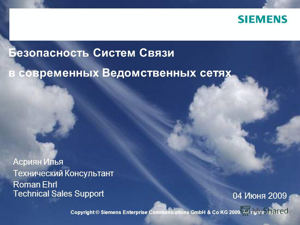 Copyright © Siemens Enterprise Communications GmbH & Co KG 2009. All rights reserved. Безопасность Систем Связи в современных Ведомственных сетях Асриян Илья Технический Консультант Roman Ehrl Technical Sales Support 04 Июня 2009
