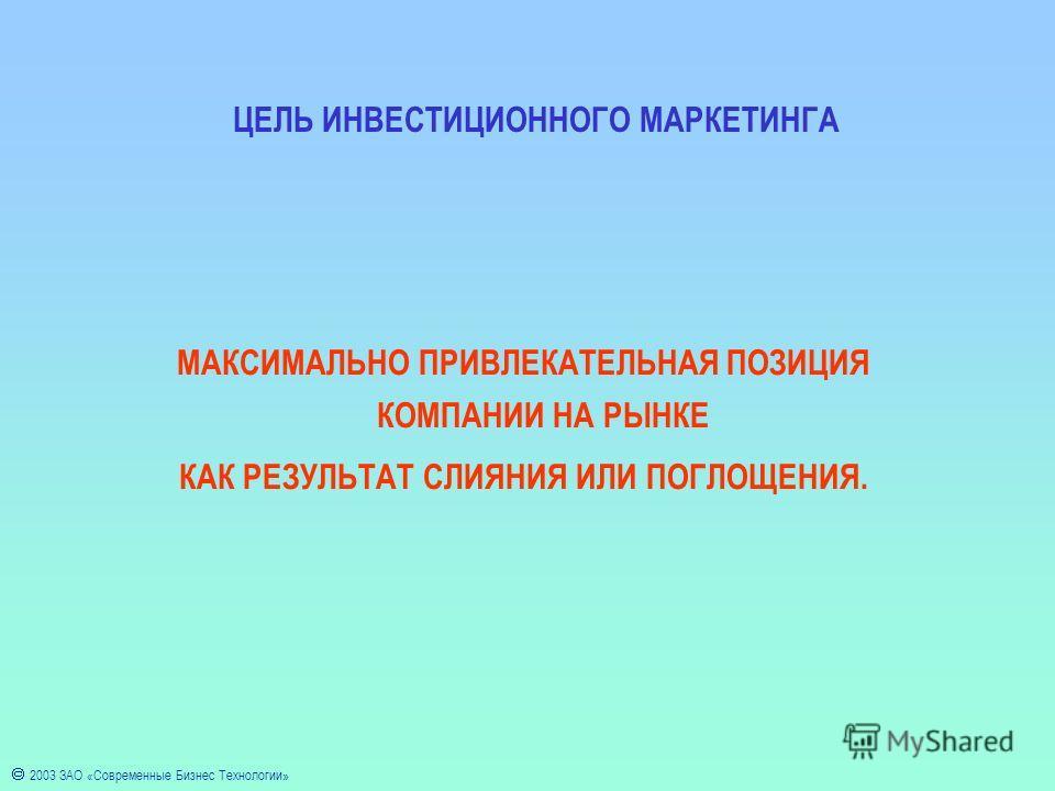 2003 ЗАО «Современные Бизнес Технологии» ЦЕЛЬ ИНВЕСТИЦИОННОГО МАРКЕТИНГА МАКСИМАЛЬНО ПРИВЛЕКАТЕЛЬНАЯ ПОЗИЦИЯ КОМПАНИИ НА РЫНКЕ КАК РЕЗУЛЬТАТ СЛИЯНИЯ ИЛИ ПОГЛОЩЕНИЯ.