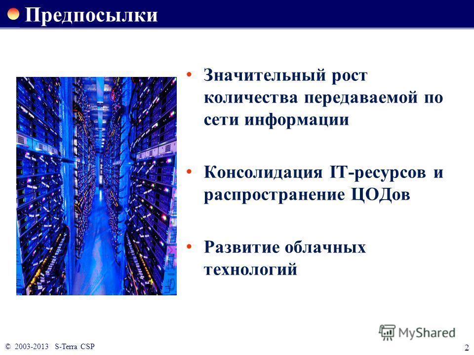 © 2003-2013 S-Terra CSP 2 Предпосылки Значительный рост количества передаваемой по сети информации Консолидация IT-ресурсов и распространение ЦОДов Развитие облачных технологий
