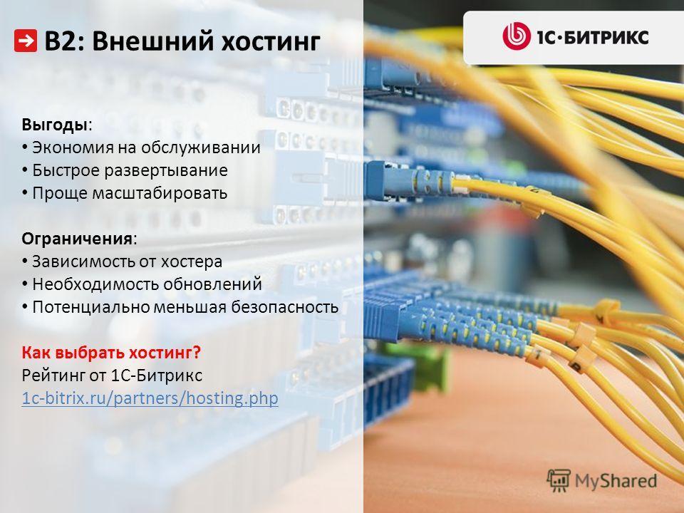 В2: Внешний хостинг Выгоды: Экономия на обслуживании Быстрое развертывание Проще масштабировать Ограничения: Зависимость от хостера Необходимость обновлений Потенциально меньшая безопасность Как выбрать хостинг? Рейтинг от 1С-Битрикс 1c-bitrix.ru/par