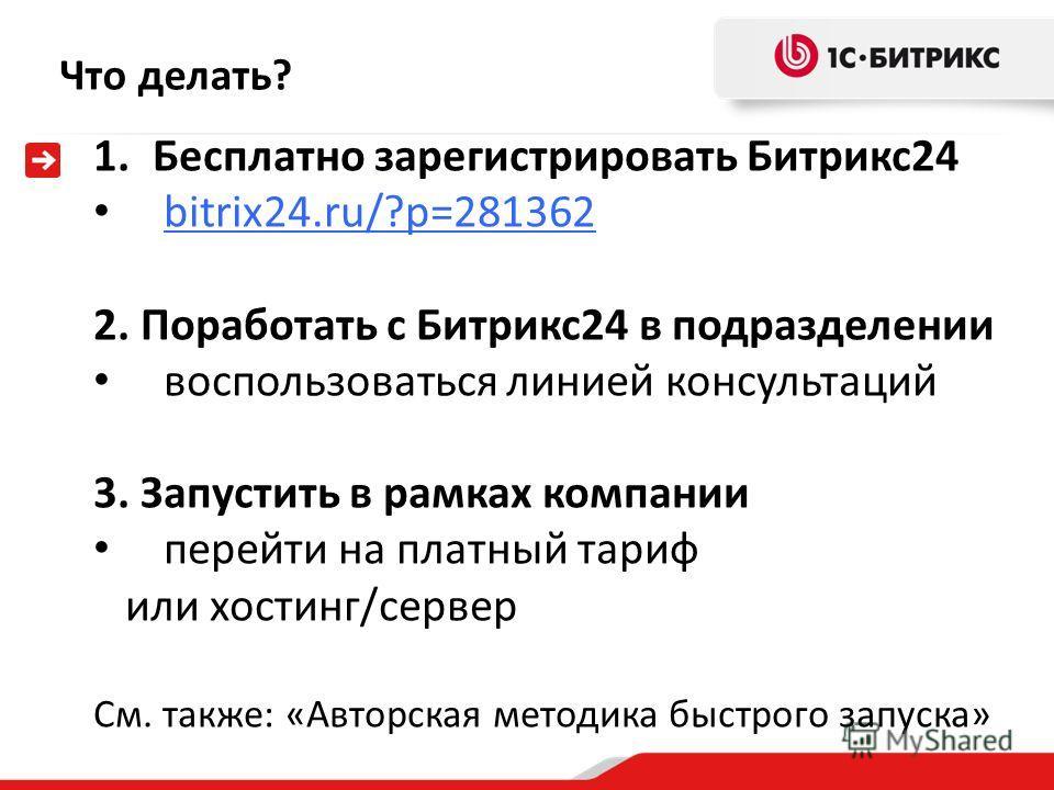 Что делать? 1.Бесплатно зарегистрировать Битрикс24 bitrix24.ru/?p=281362 2. Поработать с Битрикс24 в подразделении воспользоваться линией консультаций 3. Запустить в рамках компании перейти на платный тариф или хостинг/сервер См. также: «Авторская ме
