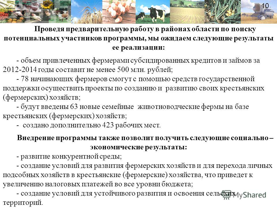 10 Проведя предварительную работу в районах области по поиску потенциальных участников программы, мы ожидаем следующие результаты ее реализации: - объем привлеченных фермерами субсидированных кредитов и займов за 2012-2014 годы составит не менее 500