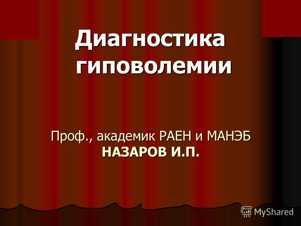 Диагностика гиповолемии гиповолемии Проф., академик РАЕН и МАНЭБ НАЗАРОВ И.П.