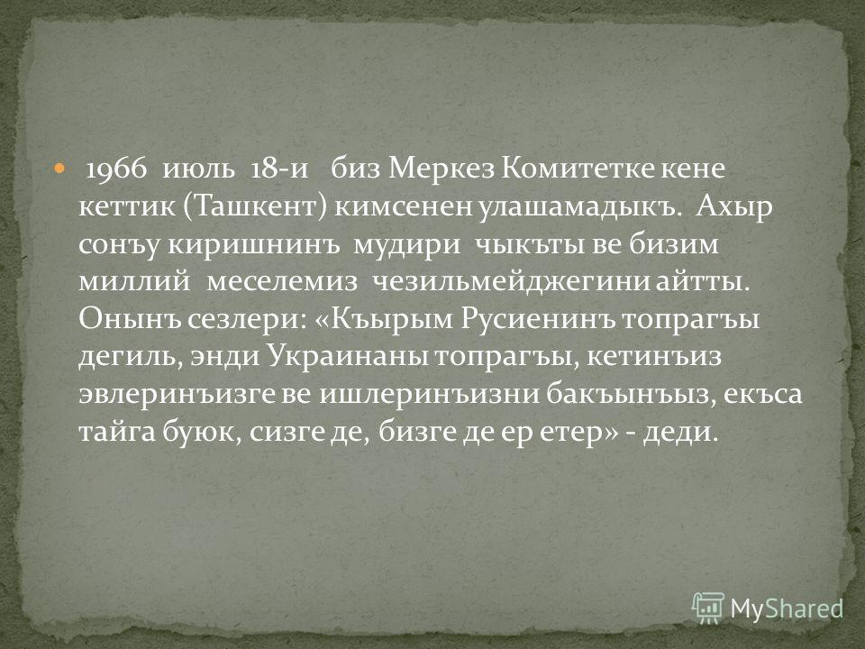 1966 июль 18-и биз Меркез Комитетке кене кеттик (Ташкент) кимсенен улашамадыкъ. Ахыр сонъу киришнинъ мудири чыкъты ве бизим миллий меселемиз чезильмейджегини айтты. Онынъ сезлери: «Къырым Русиенинъ топрагъы дегиль, энди Украинаны топрагъы, кетинъиз э