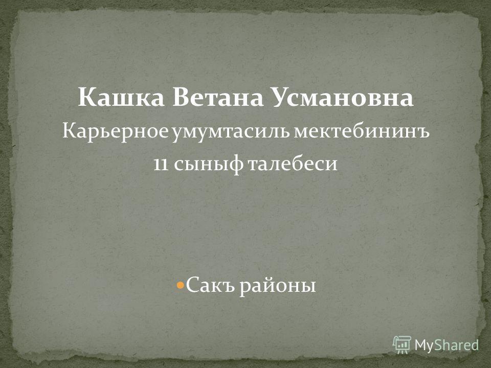 Кашка Ветана Усмановна Карьерное умумтасиль мектебининъ 11 сыныф талебеси Сакъ районы