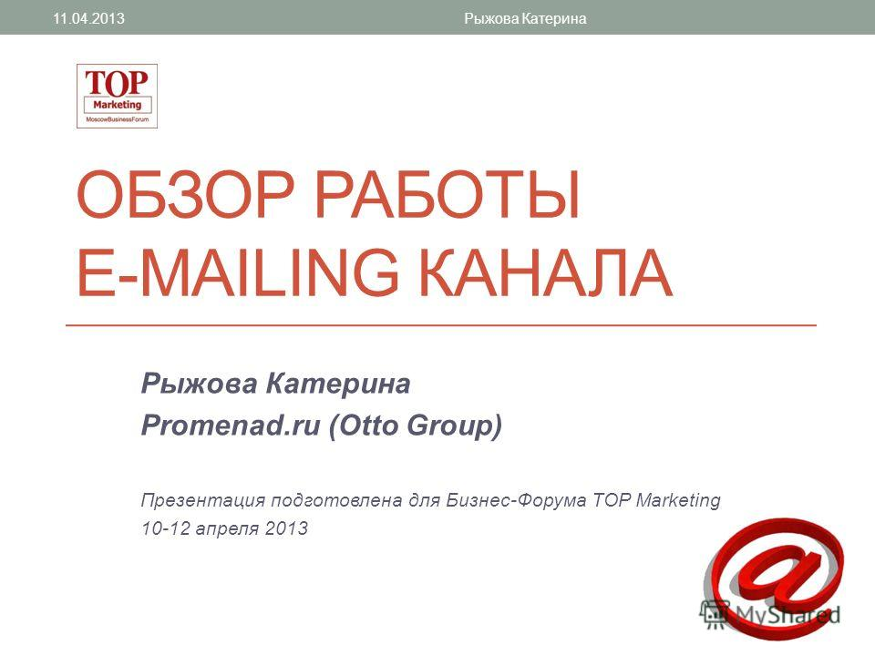 ОБЗОР РАБОТЫ E-MAILING КАНАЛА Рыжова Катерина Promenad.ru (Otto Group) Презентация подготовлена для Бизнес-Форума TOP Marketing 10-12 апреля 2013 11.04.2013Рыжова Катерина