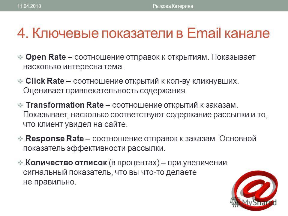 4. Ключевые показатели в Email канале Open Rate – соотношение отправок к открытиям. Показывает насколько интересна тема. Click Rate – соотношение открытий к кол-ву кликнувших. Оценивает привлекательность содержания. Transformation Rate – соотношение