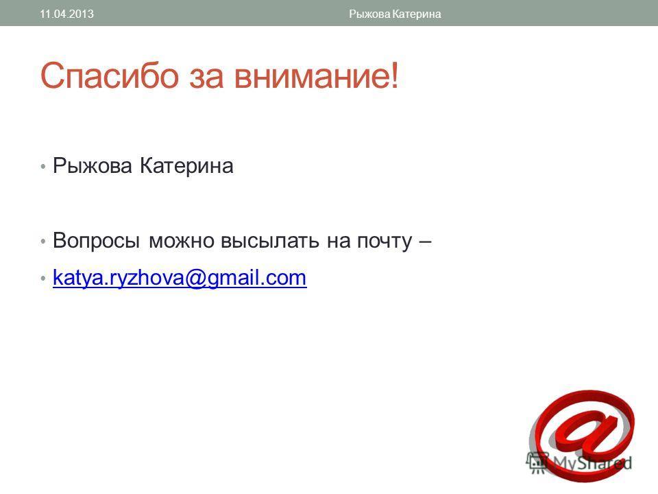Спасибо за внимание! Рыжова Катерина Вопросы можно высылать на почту – katya.ryzhova@gmail.com 11.04.2013Рыжова Катерина