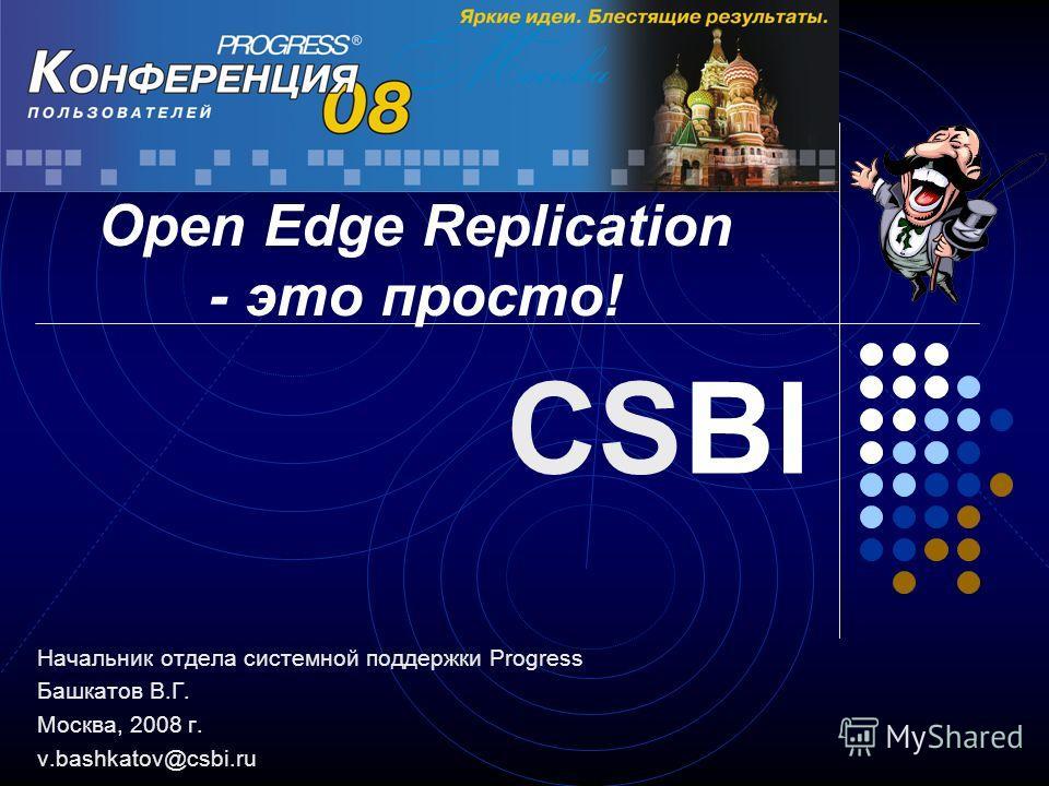 Начальник отдела системной поддержки Progress Башкатов В.Г. Москва, 2008 г. v.bashkatov@csbi.ru CSBI Open Edge Replication - это просто!