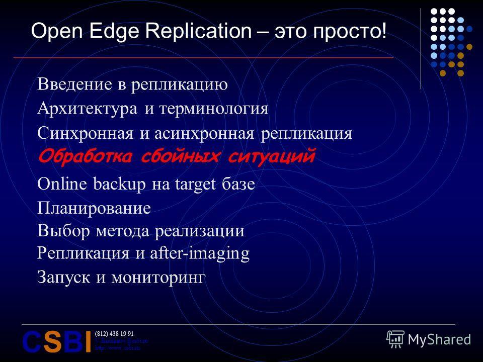 (812) 438 19 91 V.Bashkatov@csbi.ru http://www.csbi.ru CSBICSBI Open Edge Replication – это просто! Введение в репликацию Архитектура и терминология Синхронная и асинхронная репликация Обработка сбойных ситуаций Online backup на target базе Планирова