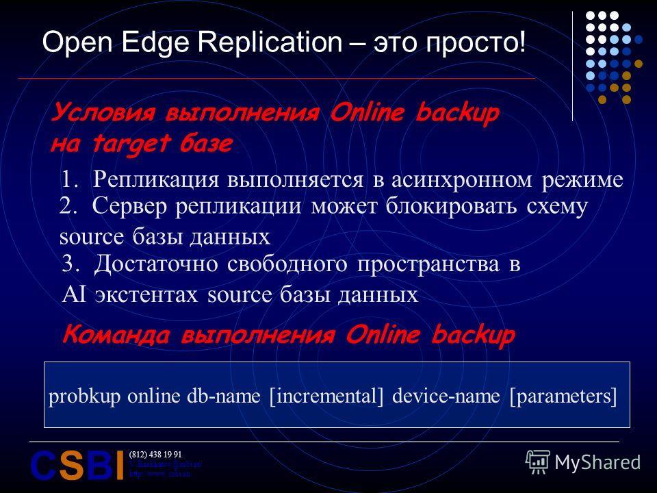 (812) 438 19 91 V.Bashkatov@csbi.ru http://www.csbi.ru CSBICSBI Open Edge Replication – это просто! Условия выполнения Online backup на target базе 1.Репликация выполняется в асинхронном режиме 2.Сервер репликации может блокировать схему source базы