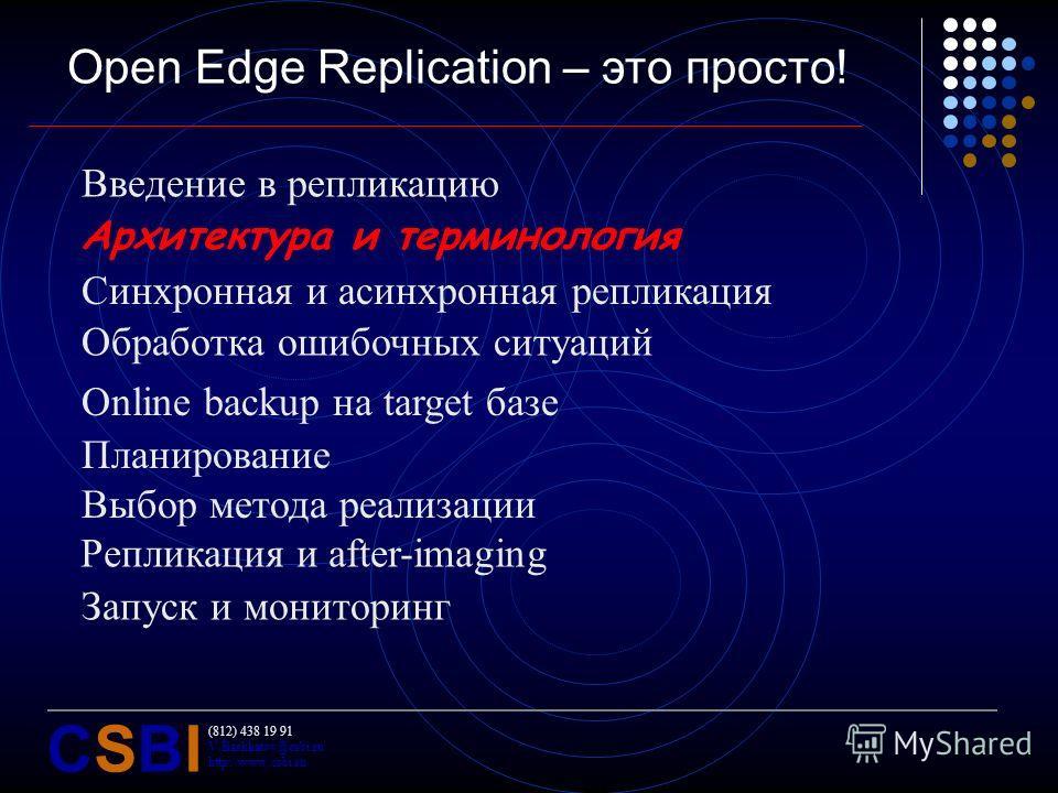 (812) 438 19 91 V.Bashkatov@csbi.ru http://www.csbi.ru CSBICSBI Open Edge Replication – это просто! Введение в репликацию Архитектура и терминология Синхронная и асинхронная репликация Обработка ошибочных ситуаций Online backup на target базе Планиро