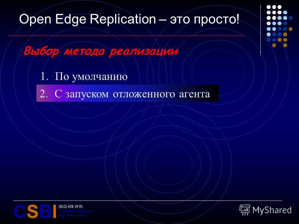 (812) 438 19 91 V.Bashkatov@csbi.ru http://www.csbi.ru CSBICSBI Open Edge Replication – это просто! Выбор метода реализации 1.По умолчанию 2.C запуском отложенного агента