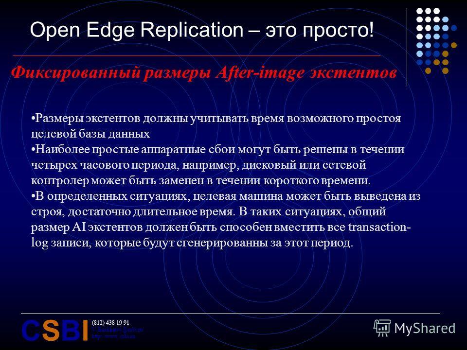 (812) 438 19 91 V.Bashkatov@csbi.ru http://www.csbi.ru CSBICSBI Open Edge Replication – это просто! Фиксированный размеры After-image экстентов Размеры экстентов должны учитывать время возможного простоя целевой базы данных Наиболее простые аппаратны