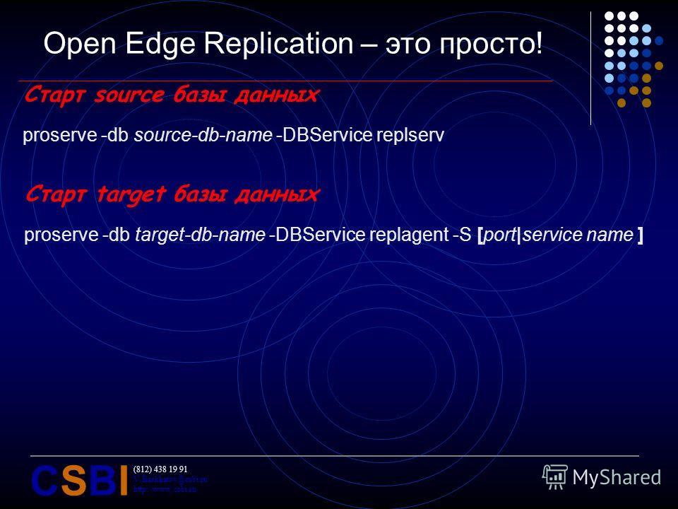 (812) 438 19 91 V.Bashkatov@csbi.ru http://www.csbi.ru CSBICSBI Open Edge Replication – это просто! Старт source базы данных proserve -db source-db-name -DBService replserv Старт target базы данных proserve -db target-db-name -DBService replagent -S
