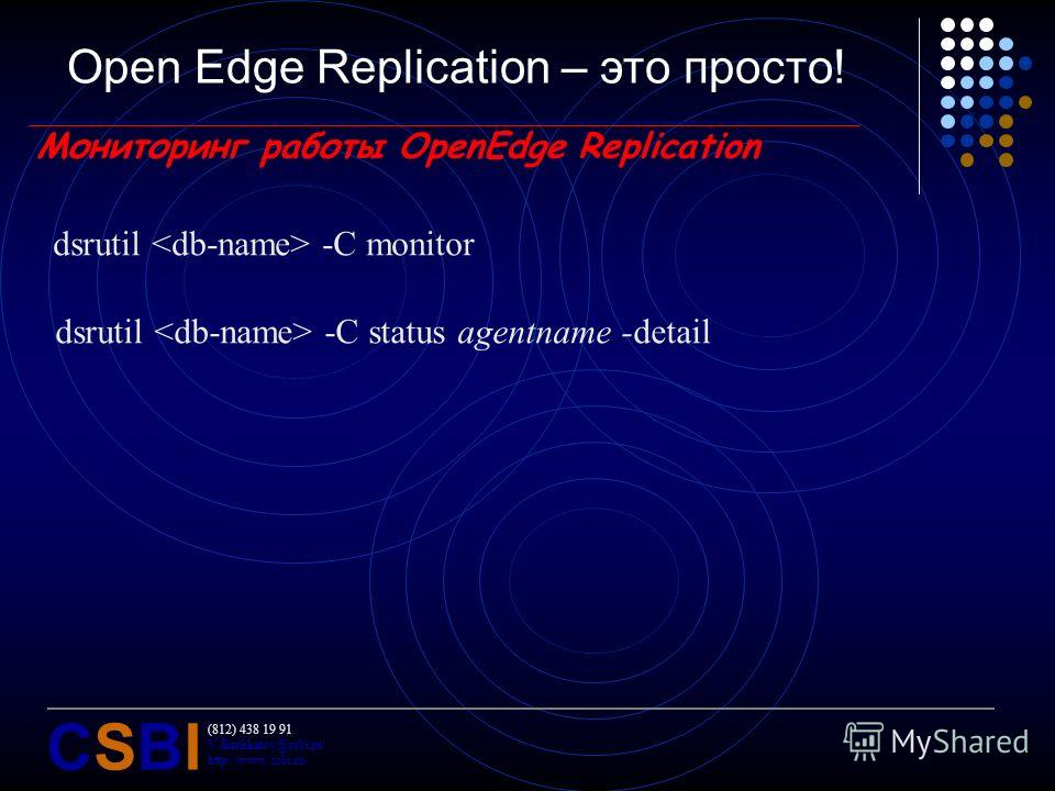 (812) 438 19 91 V.Bashkatov@csbi.ru http://www.csbi.ru CSBICSBI Open Edge Replication – это просто! Мониторинг работы OpenEdge Replication dsrutil -C monitor dsrutil -C status agentname -detail