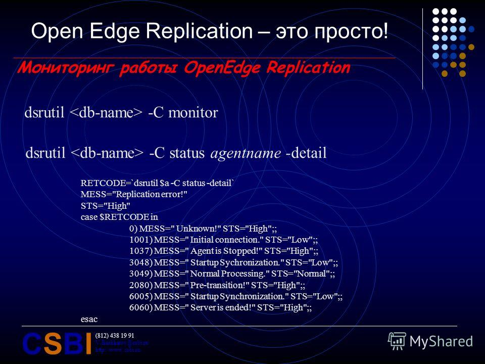 (812) 438 19 91 V.Bashkatov@csbi.ru http://www.csbi.ru CSBICSBI Open Edge Replication – это просто! Мониторинг работы OpenEdge Replication dsrutil -C monitor dsrutil -C status agentname -detail RETCODE=`dsrutil $a -C status -detail` MESS=