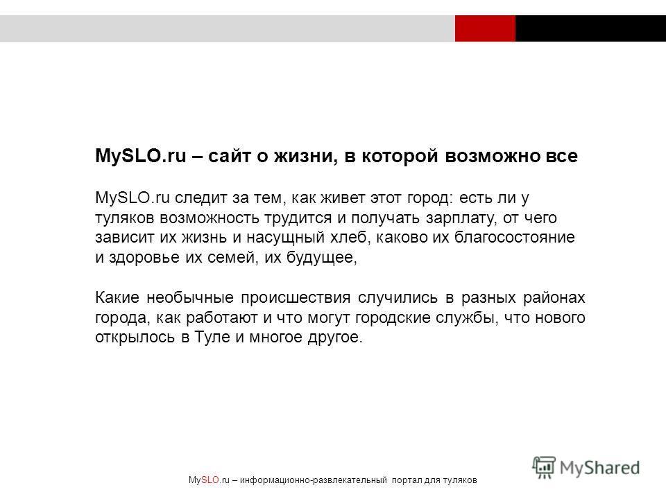 MySLO.ru – cайт о жизни, в которой возможно все MySLO.ru следит за тем, как живет этот город: есть ли у туляков возможность трудится и получать зарплату, от чего зависит их жизнь и насущный хлеб, каково их благосостояние и здоровье их семей, их будущ