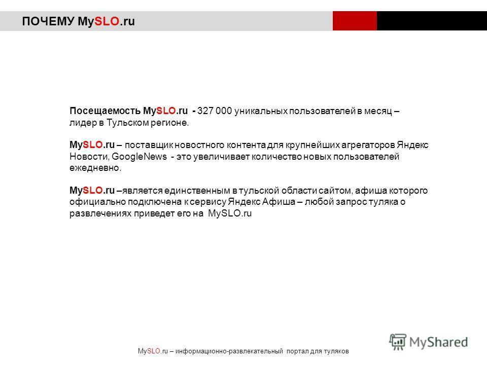 ПОЧЕМУ MySLO.ru Посещаемость MySLO.ru - 327 000 уникальных пользователей в месяц – лидер в Тульском регионе. MySLO.ru – поставщик новостного контента для крупнейших агрегаторов Яндекс Новости, GoogleNews - это увеличивает количество новых пользовател