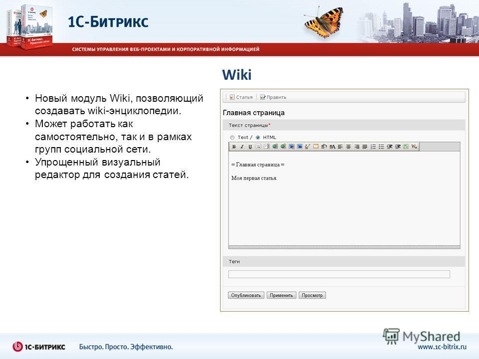 Wiki Новый модуль Wiki, позволяющий создавать wiki-энциклопедии. Может работать как самостоятельно, так и в рамках групп социальной сети. Упрощенный визуальный редактор для создания статей.